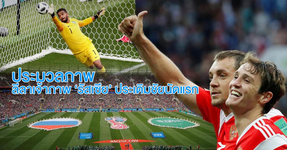 ประมวลภาพ : ลีลาเจ้าภาพ 'รัสเซีย' ถล่ม 'ซาอุดีอาระเบีย' 5-0 ประเดิมชัยนัดแรก