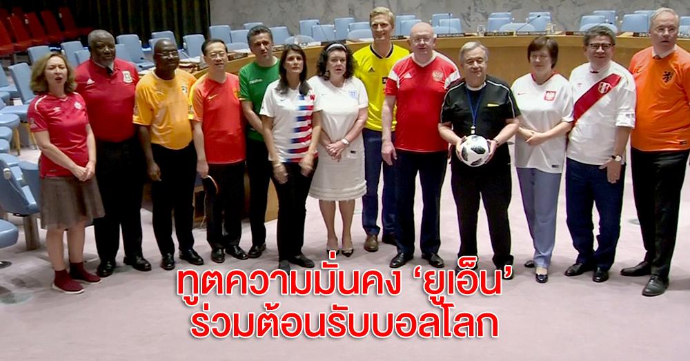 สหประชาชาติฟีเวอร์ไม่แพ้กัน!! ทูตความมั่นคงยูเอ็น พร้อมใจสวมเสื้อบอลต้อนรับบอลโลก