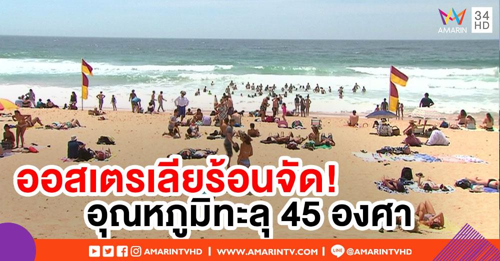 ออสเตรเลียร้อนจัด! หลังเผชิญคลื่นความร้อน อุณหภูมิทะลุ 45 องศา