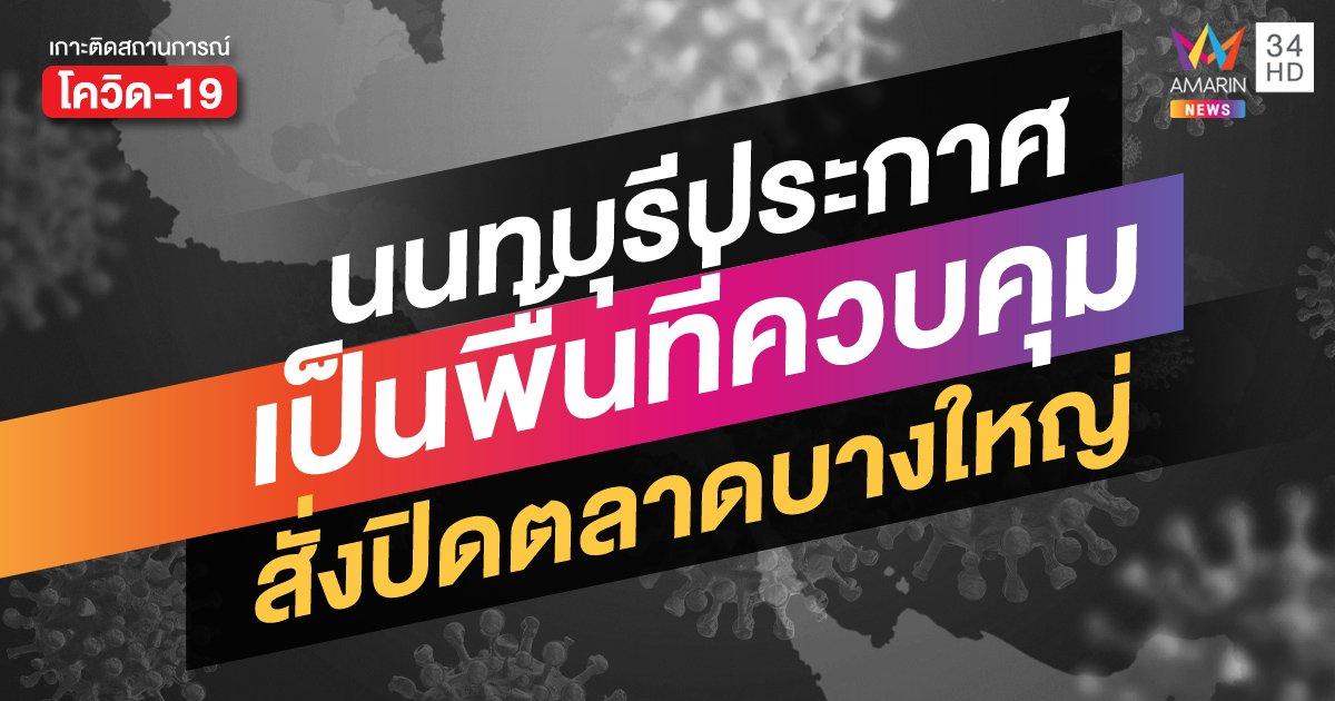 """นนทบุรี ประกาศให้ทั้งจังหวัดเป็น """"พื้นที่ควบคุม"""" สั่งปิด ตลาดบางใหญ่-คอนโดสีชมพู"""