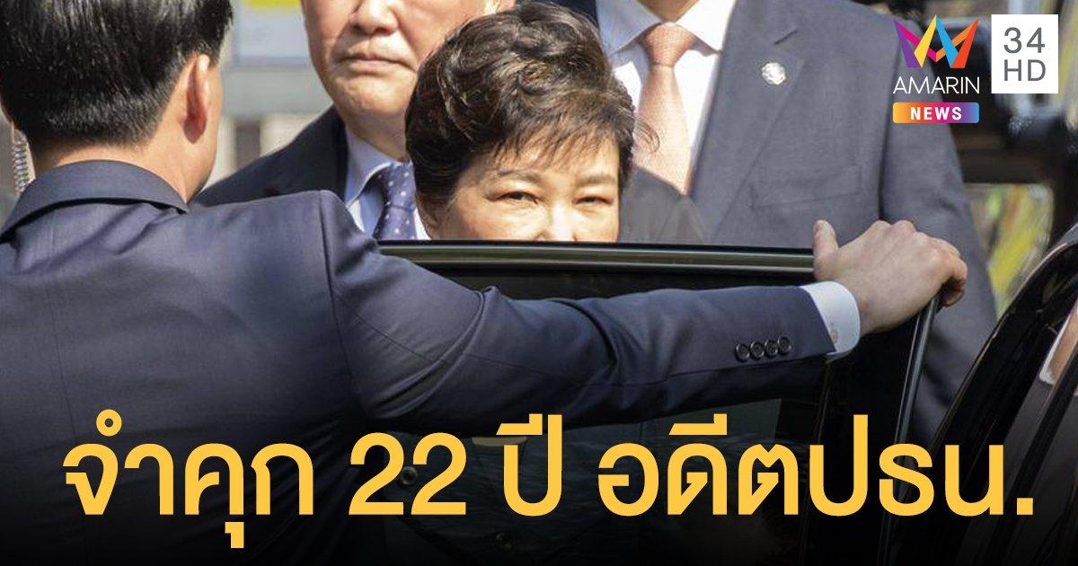 ศาลเกาหลีใต้ จำคุกอดีต ปธน.พัค กึนฮเย 22 ปี ฐานทุจริต-ใช้อำนาจมิชอบ