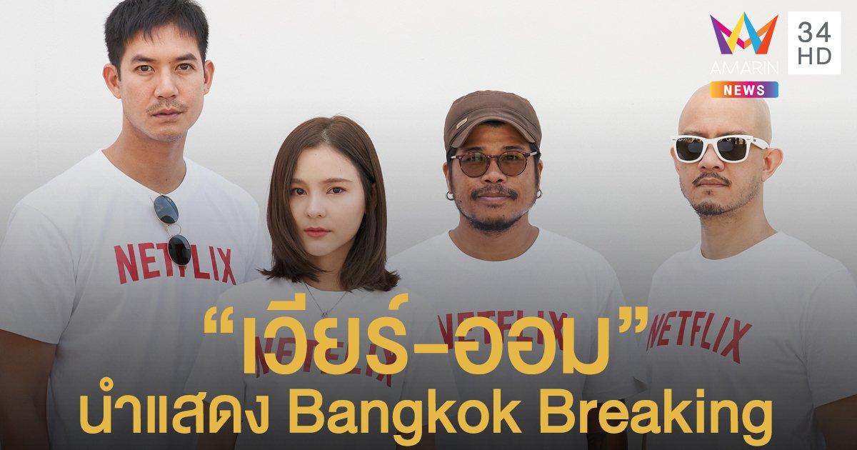 """""""เวียร์-ออม"""" นำแสดง Bangkok Breaking ซีรีส์แนวแอ็กชัน-ระทึกขวัญ"""